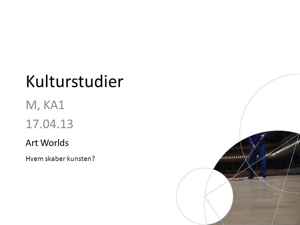 Kulturstudier M, KA1 17.04.13 Art Worlds Hvem skaber kunsten