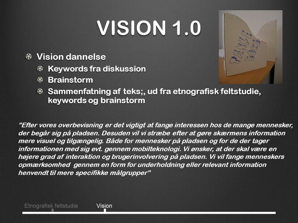VISION 1.0 Vision dannelse Keywords fra diskussion Brainstorm Sammenfatning af teks;, ud fra etnografisk feltstudie, keywords og brainstorm Efter vores overbevisning er det vigtigt at fange interessen hos de mange mennesker, der begår sig på pladsen.