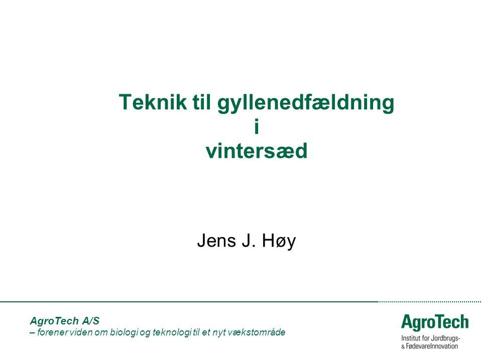 AgroTech A/S – forener viden om biologi og teknologi til et nyt vækstområde Teknik til gyllenedfældning i vintersæd Jens J.