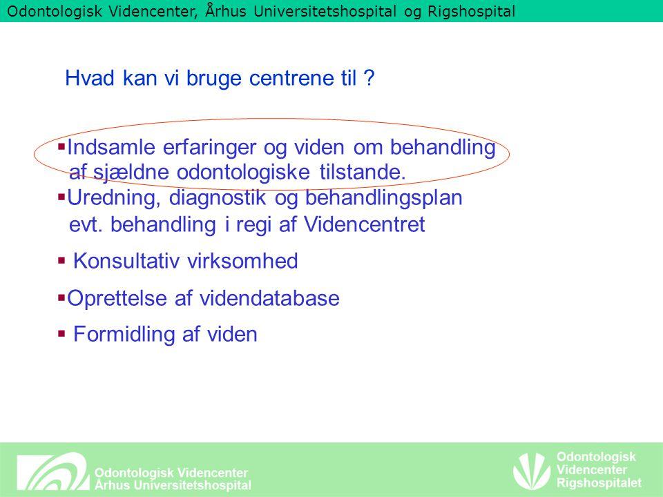Odontologisk Videncenter, Århus Universitetshospital og Rigshospital Hvad kan vi bruge centrene til .