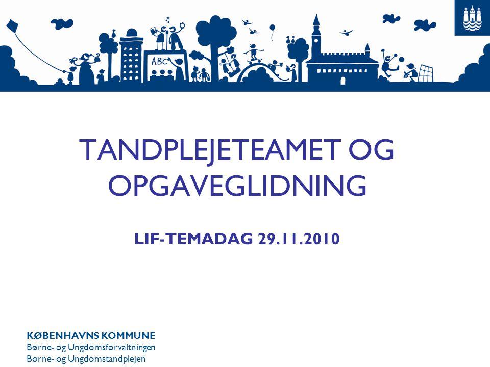 KØBENHAVNS KOMMUNE Børne- og Ungdomsforvaltningen Børne- og Ungdomstandplejen TANDPLEJETEAMET OG OPGAVEGLIDNING LIF-TEMADAG 29.11.2010