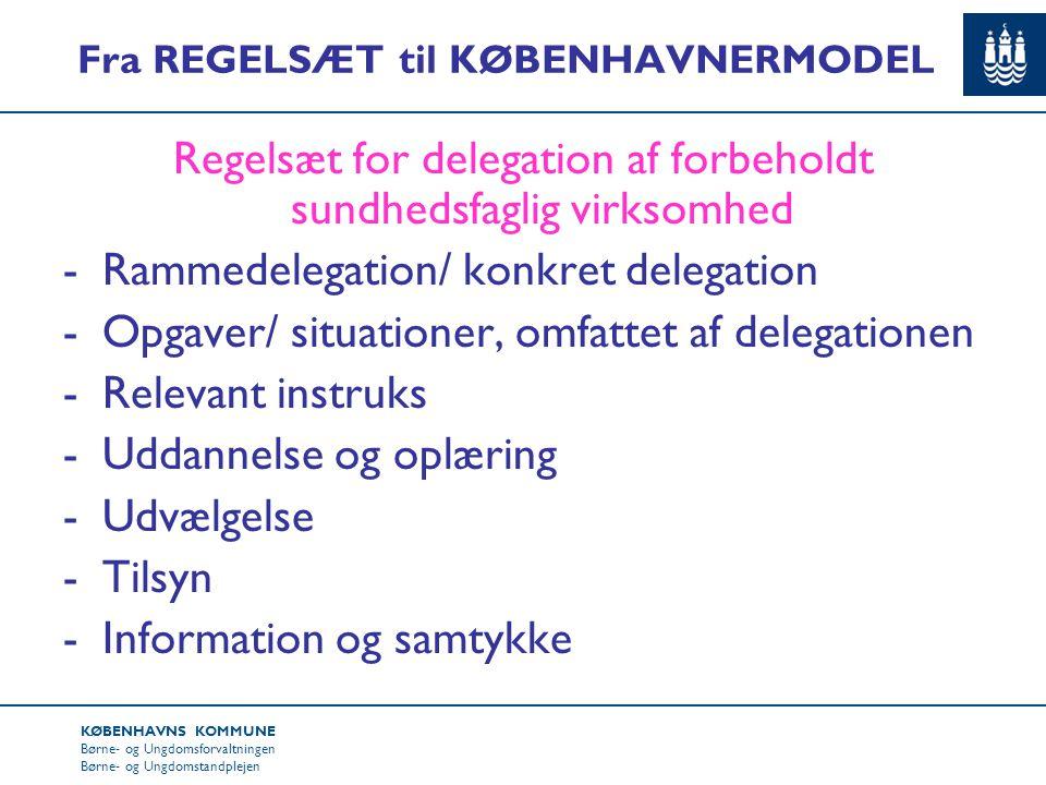 KØBENHAVNS KOMMUNE Børne- og Ungdomsforvaltningen Børne- og Ungdomstandplejen Fra REGELSÆT til KØBENHAVNERMODEL Regelsæt for delegation af forbeholdt sundhedsfaglig virksomhed -Rammedelegation/ konkret delegation -Opgaver/ situationer, omfattet af delegationen -Relevant instruks -Uddannelse og oplæring -Udvælgelse -Tilsyn -Information og samtykke