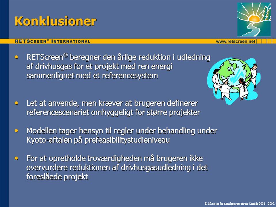 Konklusioner RETScreen ® beregner den årlige reduktion i udledning af drivhusgas for et projekt med ren energi sammenlignet med et referencesystem RETScreen ® beregner den årlige reduktion i udledning af drivhusgas for et projekt med ren energi sammenlignet med et referencesystem Let at anvende, men kræver at brugeren definerer referencescenariet omhyggeligt for større projekter Let at anvende, men kræver at brugeren definerer referencescenariet omhyggeligt for større projekter Modellen tager hensyn til regler under behandling under Kyoto-aftalen på prefeasibilitystudieniveau Modellen tager hensyn til regler under behandling under Kyoto-aftalen på prefeasibilitystudieniveau For at opretholde troværdigheden må brugeren ikke overvurdere reduktionen af drivhusgasudledning i det foreslåede projekt For at opretholde troværdigheden må brugeren ikke overvurdere reduktionen af drivhusgasudledning i det foreslåede projekt © Minister for naturlige ressourcer Canada 2001 – 2005.