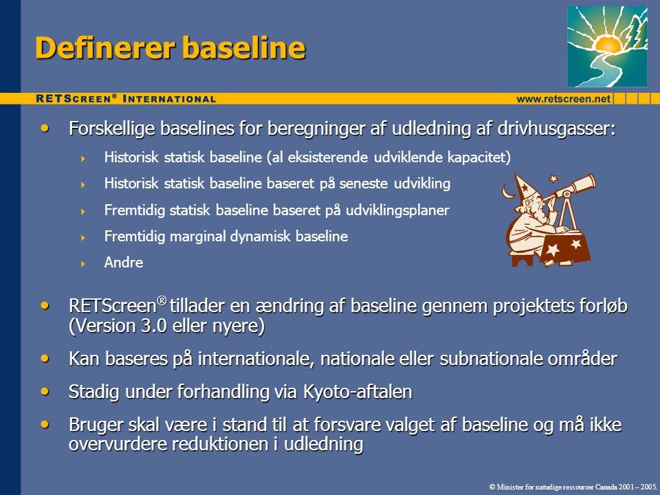 Definerer baseline Forskellige baselines for beregninger af udledning af drivhusgasser: Forskellige baselines for beregninger af udledning af drivhusgasser:  Historisk statisk baseline (al eksisterende udviklende kapacitet)  Historisk statisk baseline baseret på seneste udvikling  Fremtidig statisk baseline baseret på udviklingsplaner  Fremtidig marginal dynamisk baseline  Andre RETScreen ® tillader en ændring af baseline gennem projektets forløb (Version 3.0 eller nyere) RETScreen ® tillader en ændring af baseline gennem projektets forløb (Version 3.0 eller nyere) Kan baseres på internationale, nationale eller subnationale områder Kan baseres på internationale, nationale eller subnationale områder Stadig under forhandling via Kyoto-aftalen Stadig under forhandling via Kyoto-aftalen Bruger skal være i stand til at forsvare valget af baseline og må ikke overvurdere reduktionen i udledning Bruger skal være i stand til at forsvare valget af baseline og må ikke overvurdere reduktionen i udledning © Minister for naturlige ressourcer Canada 2001 – 2005.