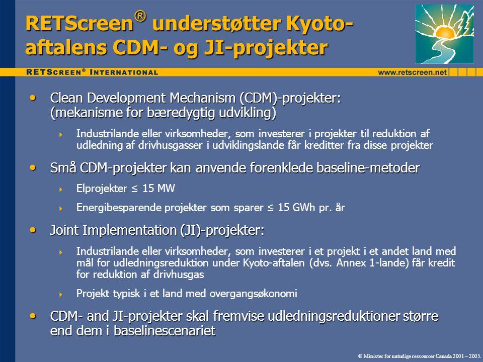 RETScreen ® understøtter Kyoto- aftalens CDM- og JI-projekter Clean Development Mechanism (CDM)-projekter: (mekanisme for bæredygtig udvikling) Clean Development Mechanism (CDM)-projekter: (mekanisme for bæredygtig udvikling)  Industrilande eller virksomheder, som investerer i projekter til reduktion af udledning af drivhusgasser i udviklingslande får kreditter fra disse projekter Små CDM-projekter kan anvende forenklede baseline-metoder Små CDM-projekter kan anvende forenklede baseline-metoder  Elprojekter ≤ 15 MW  Energibesparende projekter som sparer ≤ 15 GWh pr.