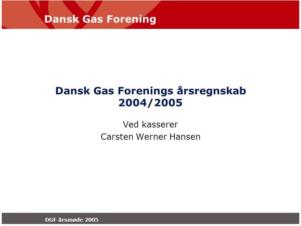 Dansk Gas Forening DGF årsmøde 2005 Dansk Gas Forenings årsregnskab 2004/2005 Ved kasserer Carsten Werner Hansen