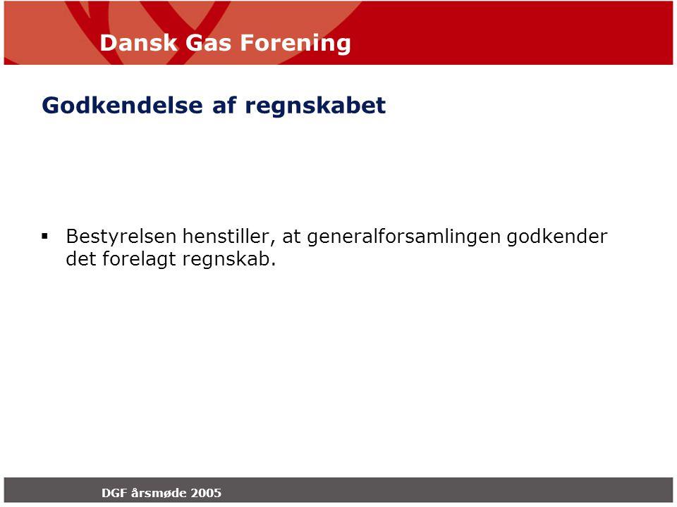 Dansk Gas Forening DGF årsmøde 2005 Godkendelse af regnskabet  Bestyrelsen henstiller, at generalforsamlingen godkender det forelagt regnskab.