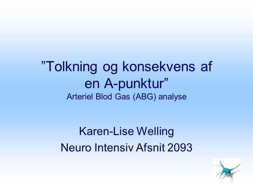 """""""Tolkning og konsekvens af en A-punktur"""" Arteriel Blod Gas (ABG) analyse Karen-Lise Welling Neuro Intensiv Afsnit 2093"""