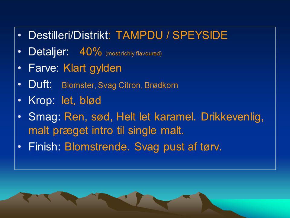 Destilleri/Distrikt: TAMPDU / SPEYSIDE Detaljer: 40% (most richly flavoured) Farve: Klart gylden Duft: Blomster, Svag Citron, Brødkorn Krop: let, blød Smag: Ren, sød, Helt let karamel.