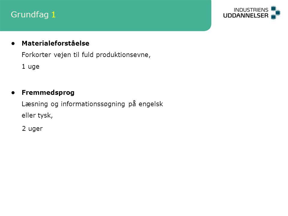 Grundfag 1 Materialeforståelse Forkorter vejen til fuld produktionsevne, 1 uge Fremmedsprog Læsning og informationssøgning på engelsk eller tysk, 2 uger