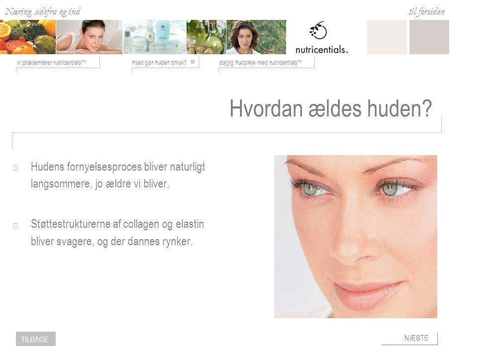 Næring udefra og ind hvad gør huden smuk daglig hudpleje med nutricentials™vi præsenterer nutricentials™ til forsiden NÆSTE TILBAGE Hvordan ældes huden.