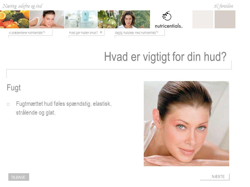 Næring udefra og ind hvad gør huden smuk daglig hudpleje med nutricentials™vi præsenterer nutricentials™ til forsiden NÆSTE TILBAGE Hvad er vigtigt for din hud.