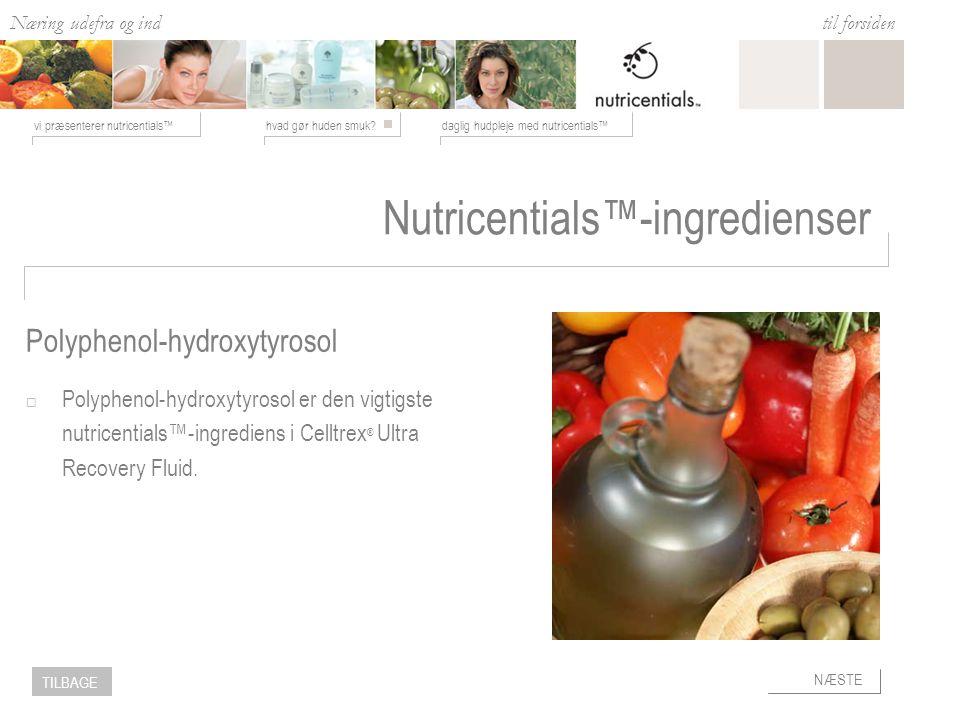 Næring udefra og ind hvad gør huden smuk daglig hudpleje med nutricentials™vi præsenterer nutricentials™ til forsiden NÆSTE TILBAGE Nutricentials™-ingredienser  Polyphenol-hydroxytyrosol er den vigtigste nutricentials™-ingrediens i Celltrex ® Ultra Recovery Fluid.