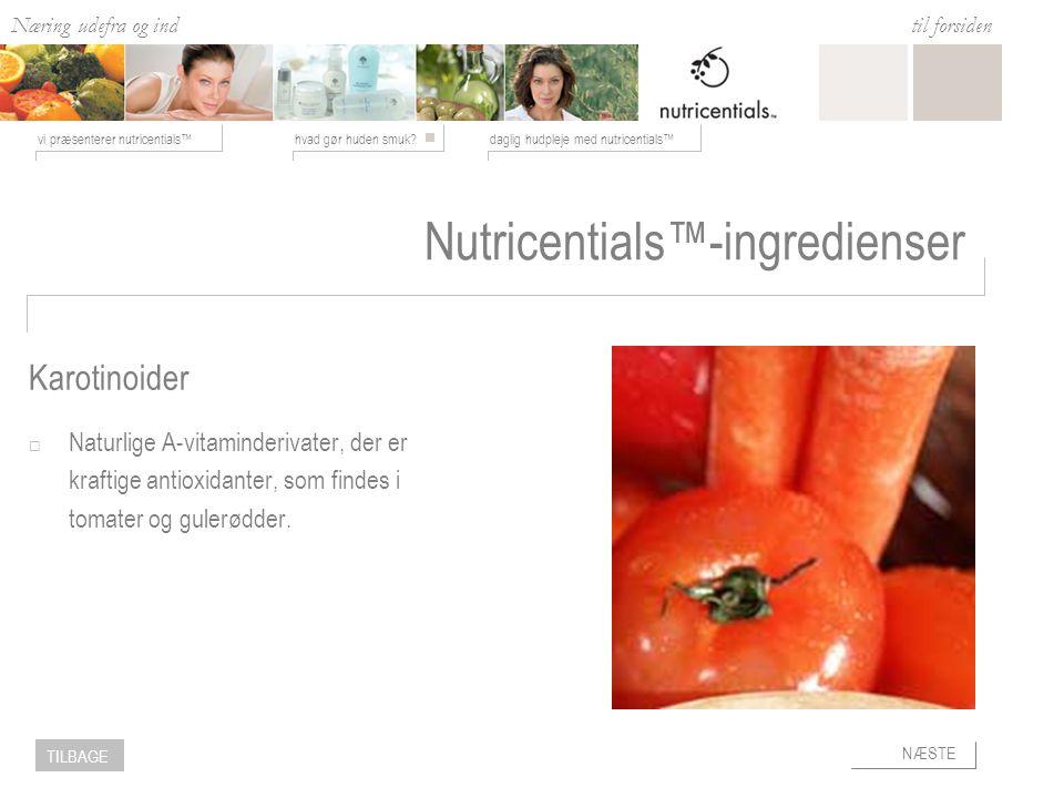 Næring udefra og ind hvad gør huden smuk daglig hudpleje med nutricentials™vi præsenterer nutricentials™ til forsiden NÆSTE TILBAGE Nutricentials™-ingredienser  Naturlige A-vitaminderivater, der er kraftige antioxidanter, som findes i tomater og gulerødder.