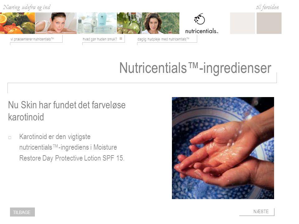 Næring udefra og ind hvad gør huden smuk daglig hudpleje med nutricentials™vi præsenterer nutricentials™ til forsiden NÆSTE TILBAGE Nutricentials™-ingredienser  Karotinoid er den vigtigste nutricentials™-ingrediens i Moisture Restore Day Protective Lotion SPF 15.