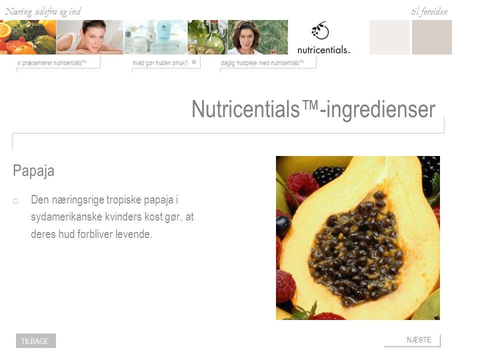 Næring udefra og ind hvad gør huden smuk daglig hudpleje med nutricentials™vi præsenterer nutricentials™ til forsiden NÆSTE TILBAGE Nutricentials™-ingredienser  Den næringsrige tropiske papaja i sydamerikanske kvinders kost gør, at deres hud forbliver levende.