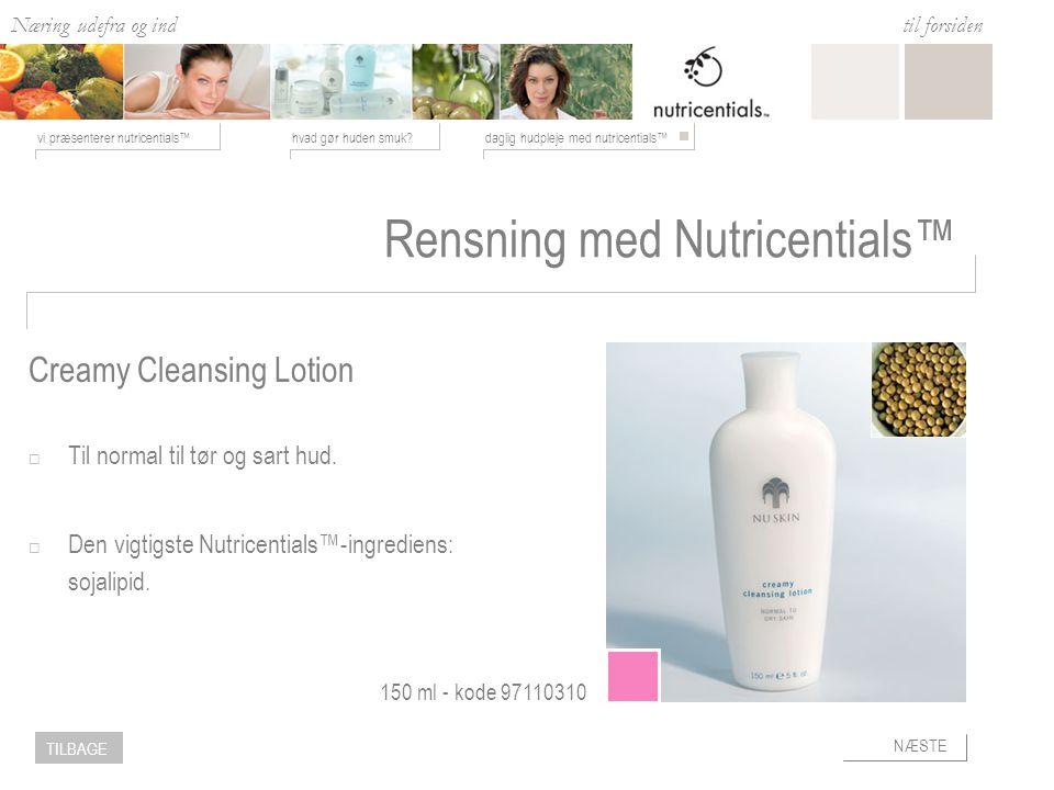 Næring udefra og ind hvad gør huden smuk daglig hudpleje med nutricentials™vi præsenterer nutricentials™ til forsiden NÆSTE TILBAGE Rensning med Nutricentials™  Til normal til tør og sart hud.