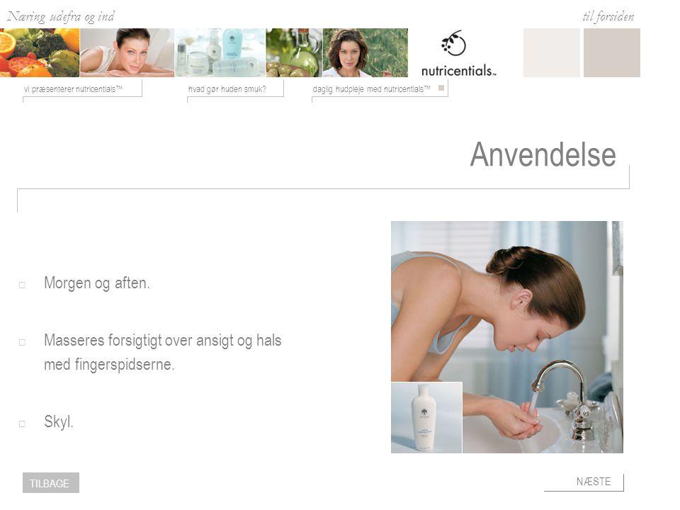 Næring udefra og ind hvad gør huden smuk daglig hudpleje med nutricentials™vi præsenterer nutricentials™ til forsiden NÆSTE TILBAGE Anvendelse  Morgen og aften.