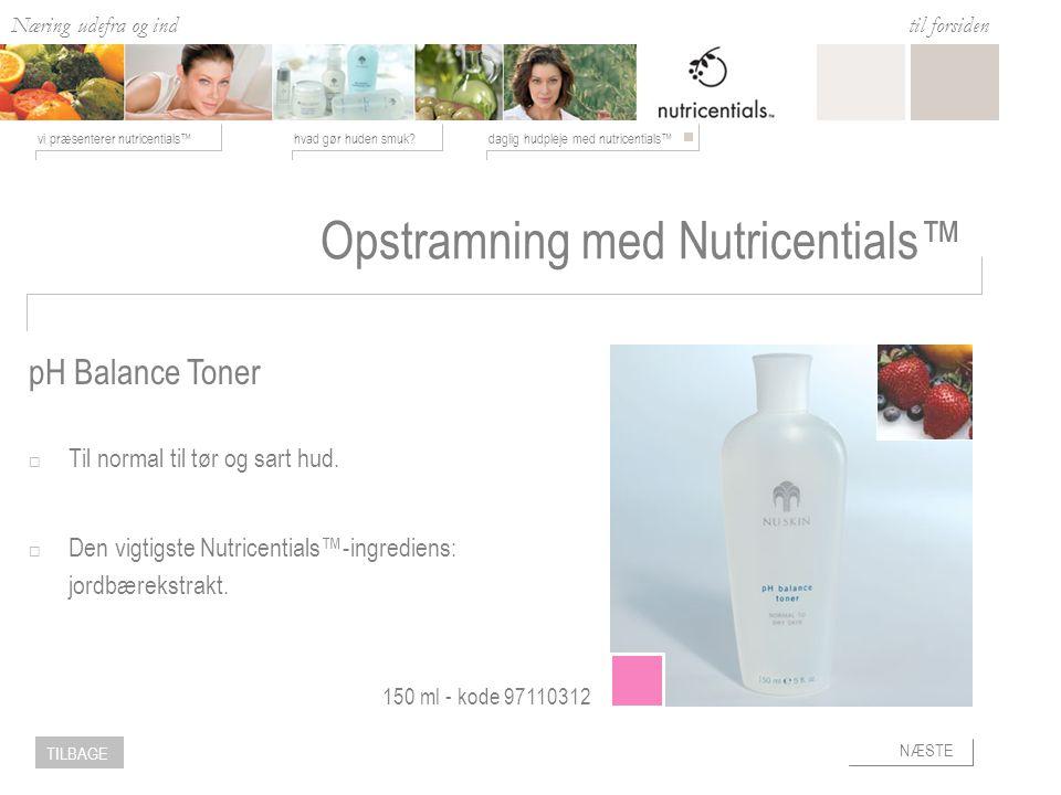 Næring udefra og ind hvad gør huden smuk daglig hudpleje med nutricentials™vi præsenterer nutricentials™ til forsiden NÆSTE TILBAGE Opstramning med Nutricentials™  Til normal til tør og sart hud.