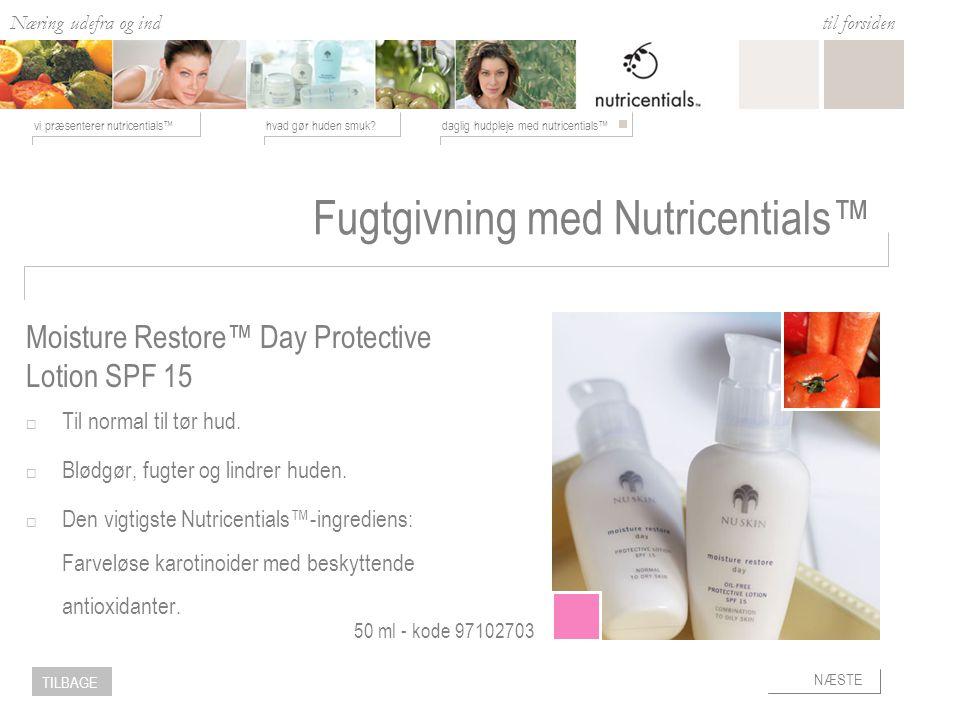 Næring udefra og ind hvad gør huden smuk daglig hudpleje med nutricentials™vi præsenterer nutricentials™ til forsiden NÆSTE TILBAGE Fugtgivning med Nutricentials™  Til normal til tør hud.