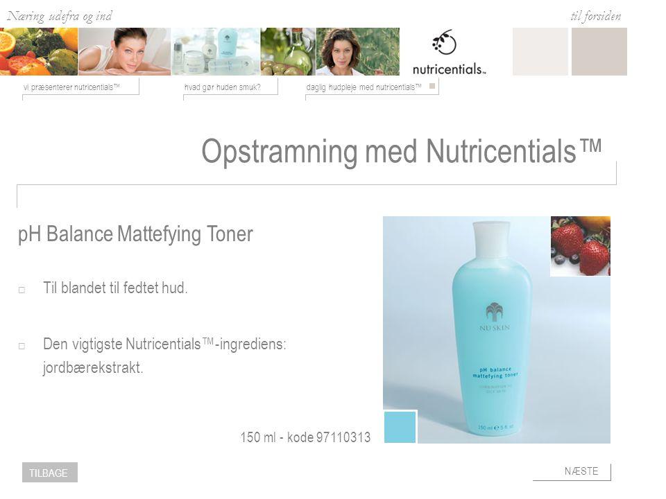 Næring udefra og ind hvad gør huden smuk daglig hudpleje med nutricentials™vi præsenterer nutricentials™ til forsiden NÆSTE TILBAGE Opstramning med Nutricentials™  Til blandet til fedtet hud.