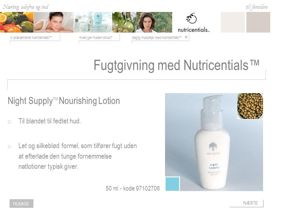 Næring udefra og ind hvad gør huden smuk daglig hudpleje med nutricentials™vi præsenterer nutricentials™ til forsiden NÆSTE TILBAGE Fugtgivning med Nutricentials™  Til blandet til fedtet hud.