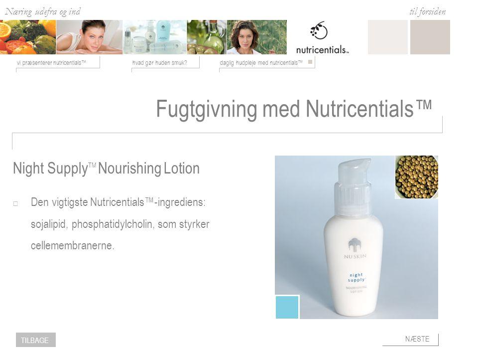Næring udefra og ind hvad gør huden smuk daglig hudpleje med nutricentials™vi præsenterer nutricentials™ til forsiden NÆSTE TILBAGE Fugtgivning med Nutricentials™  Den vigtigste Nutricentials™-ingrediens: sojalipid, phosphatidylcholin, som styrker cellemembranerne.
