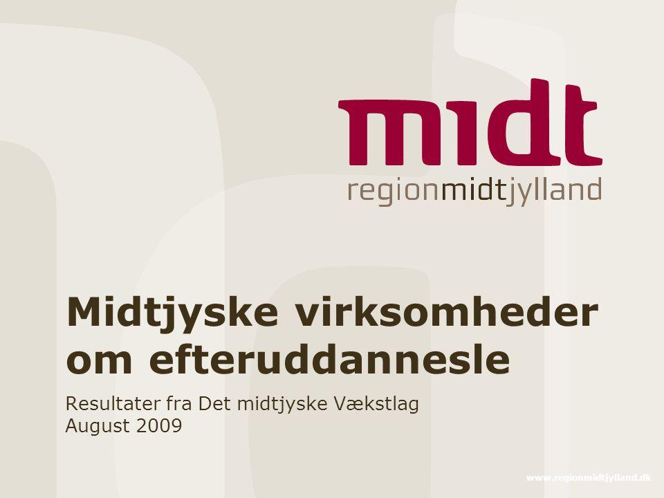 www.regionmidtjylland.dk Midtjyske virksomheder om efteruddannesle Resultater fra Det midtjyske Vækstlag August 2009