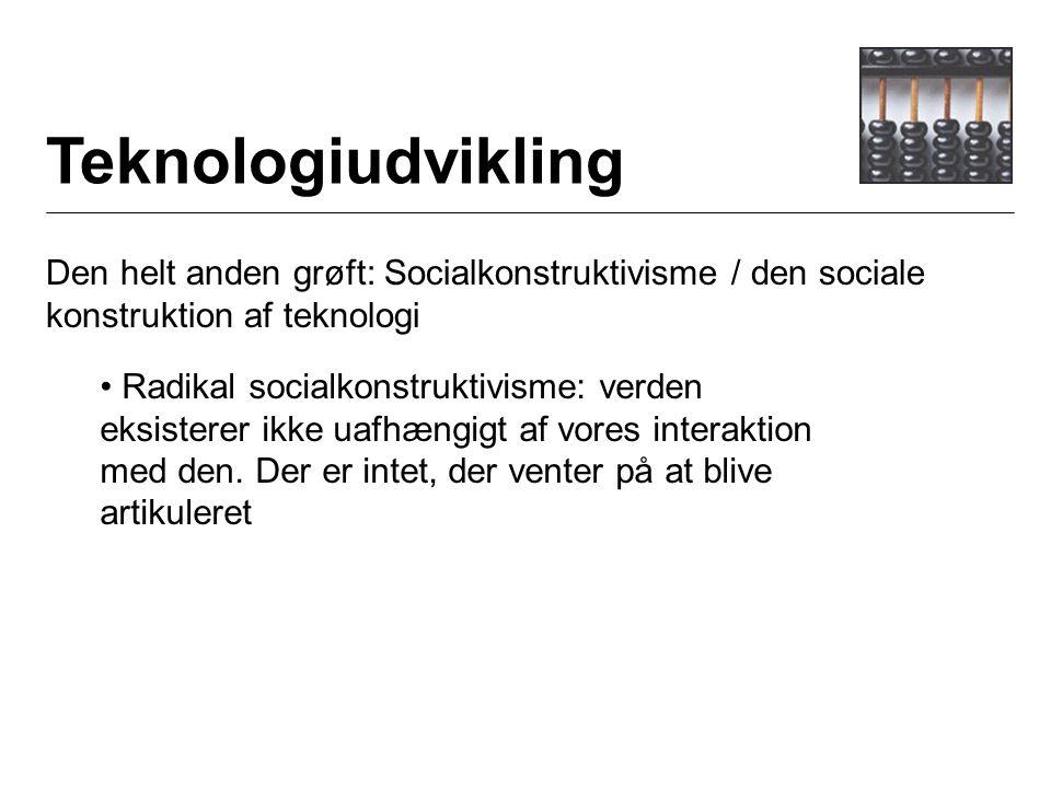 Teknologiudvikling Den helt anden grøft: Socialkonstruktivisme / den sociale konstruktion af teknologi Radikal socialkonstruktivisme: verden eksisterer ikke uafhængigt af vores interaktion med den.