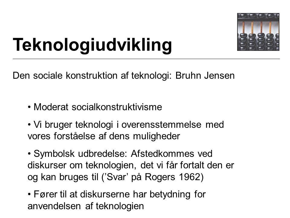 Teknologiudvikling Den sociale konstruktion af teknologi: Bruhn Jensen Moderat socialkonstruktivisme Vi bruger teknologi i overensstemmelse med vores forståelse af dens muligheder Symbolsk udbredelse: Afstedkommes ved diskurser om teknologien, det vi får fortalt den er og kan bruges til ('Svar' på Rogers 1962) Fører til at diskurserne har betydning for anvendelsen af teknologien