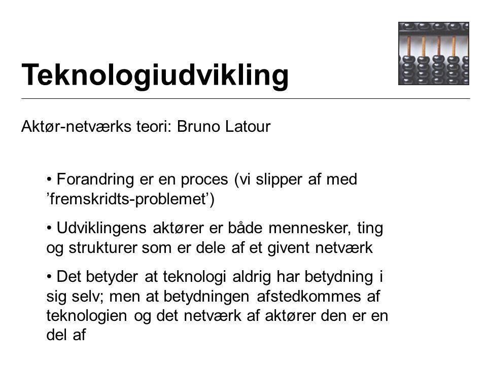 Teknologiudvikling Aktør-netværks teori: Bruno Latour Forandring er en proces (vi slipper af med 'fremskridts-problemet') Udviklingens aktører er både mennesker, ting og strukturer som er dele af et givent netværk Det betyder at teknologi aldrig har betydning i sig selv; men at betydningen afstedkommes af teknologien og det netværk af aktører den er en del af