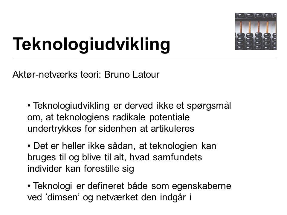 Teknologiudvikling Aktør-netværks teori: Bruno Latour Teknologiudvikling er derved ikke et spørgsmål om, at teknologiens radikale potentiale undertrykkes for sidenhen at artikuleres Det er heller ikke sådan, at teknologien kan bruges til og blive til alt, hvad samfundets individer kan forestille sig Teknologi er defineret både som egenskaberne ved 'dimsen' og netværket den indgår i