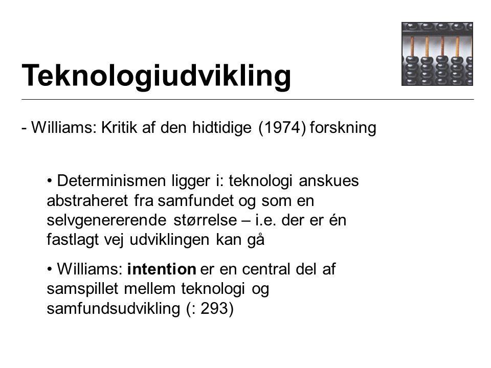 Teknologiudvikling - Williams: Kritik af den hidtidige (1974) forskning Determinismen ligger i: teknologi anskues abstraheret fra samfundet og som en selvgenererende størrelse – i.e.