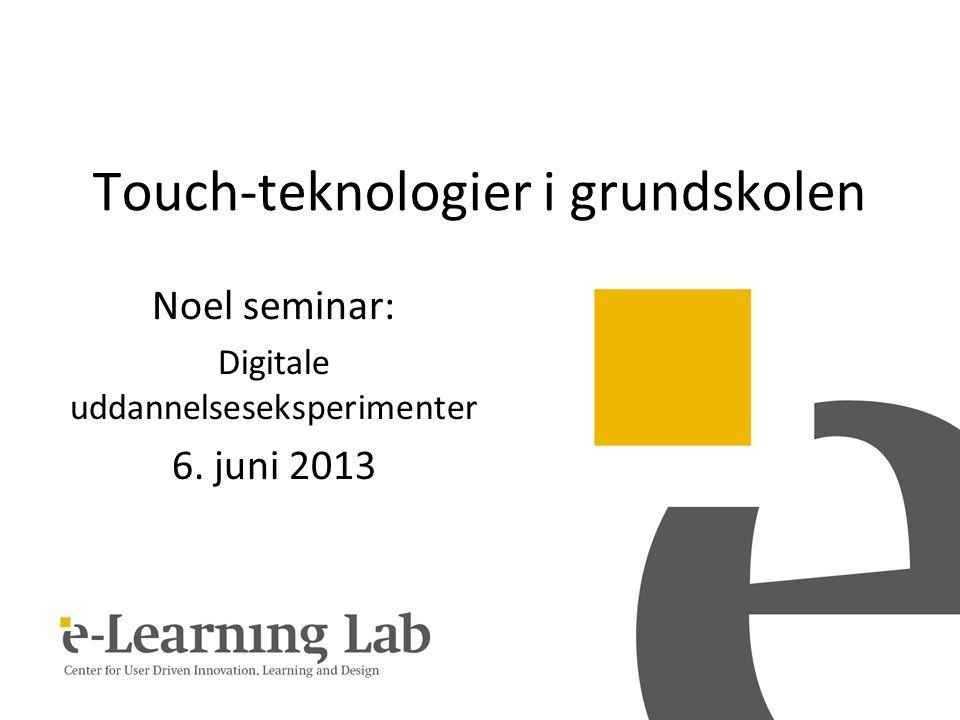 Touch-teknologier i grundskolen Noel seminar: Digitale uddannelseseksperimenter 6. juni 2013