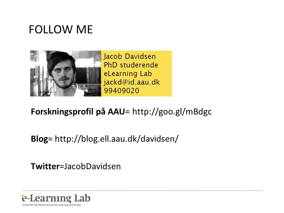 FOLLOW ME Forskningsprofil på AAU= http://goo.gl/mBdgc Blog= http://blog.ell.aau.dk/davidsen/ Twitter=JacobDavidsen Jacob Davidsen PhD studerende eLearning Lab jackd@id.aau.dk 99409020