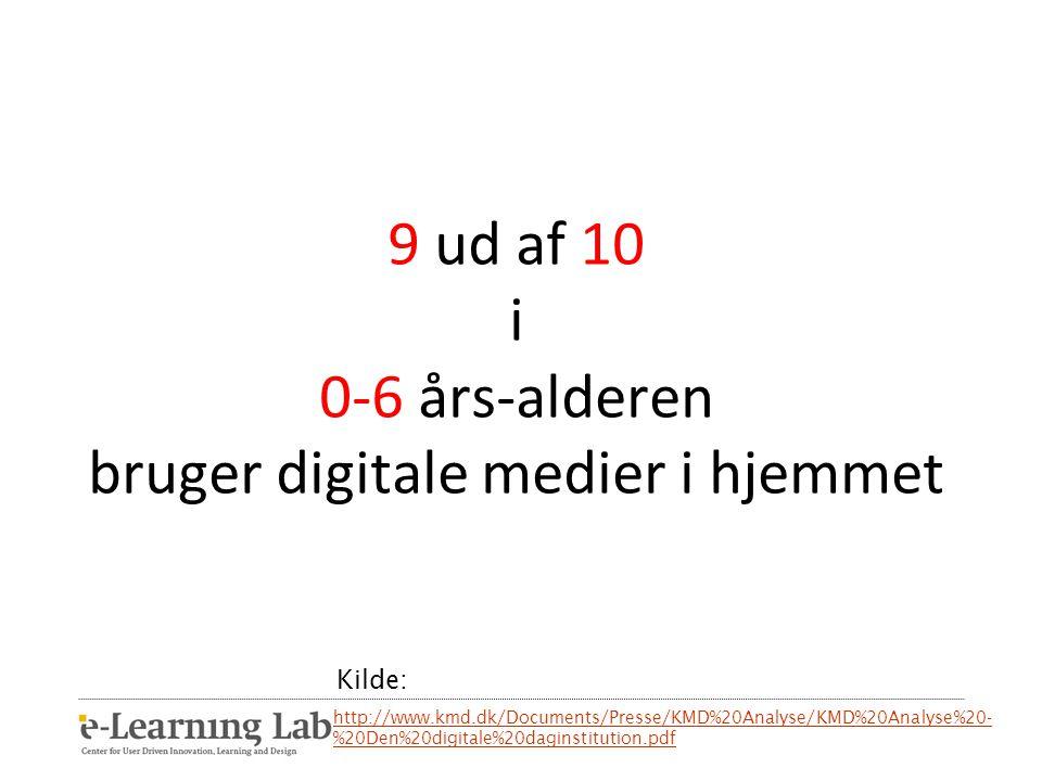 9 ud af 10 i 0-6 års-alderen bruger digitale medier i hjemmet http://www.kmd.dk/Documents/Presse/KMD%20Analyse/KMD%20Analyse%20- %20Den%20digitale%20daginstitution.pdf Kilde: