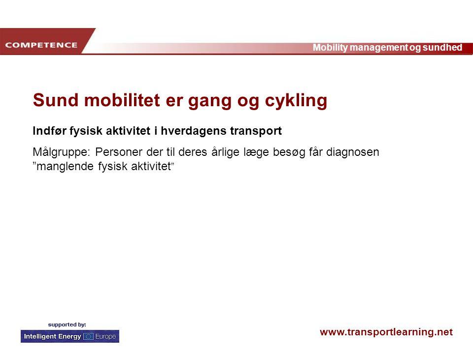 www.transportlearning.net Mobility management og sundhed Sund mobilitet er gang og cykling Indfør fysisk aktivitet i hverdagens transport Målgruppe: Personer der til deres årlige læge besøg får diagnosen manglende fysisk aktivitet