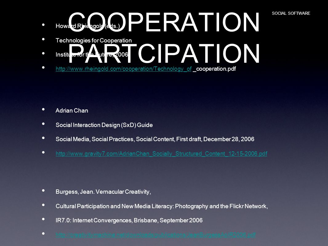 COOPERATION PARTCIPATION Howard Rhiengold (eds.) Technologies for Cooperation Institute for the Future, 2006 http://www.rheingold.com/cooperation/Technology_of _cooperation.pdf http://www.rheingold.com/cooperation/Technology_of Adrian Chan Social Interaction Design (SxD) Guide Social Media, Social Practices, Social Content, First draft, December 28, 2006 http://www.gravity7.com/AdrianChan_Socially_Structured_Content_12-15-2006.pdf Burgess, Jean.