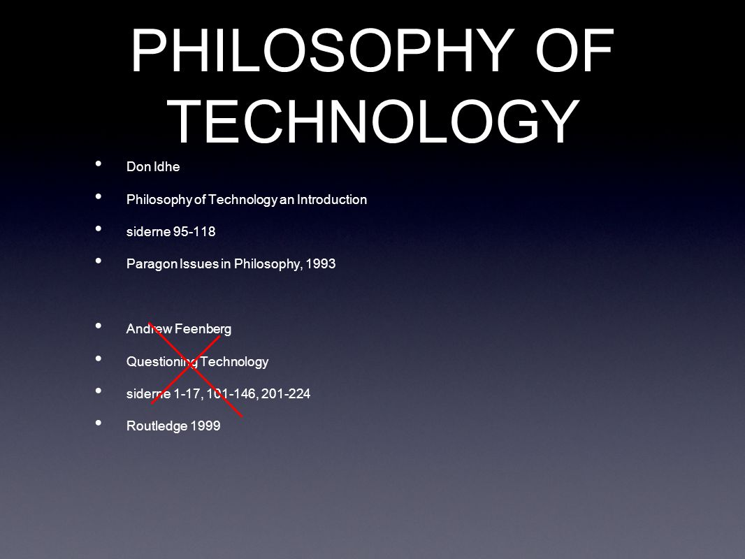 PHILOSOPHY OF TECHNOLOGY Don Idhe Philosophy of Technology an Introduction siderne 95-118 Paragon Issues in Philosophy, 1993 Andrew Feenberg Questioning Technology siderne 1-17, 101-146, 201-224 Routledge 1999