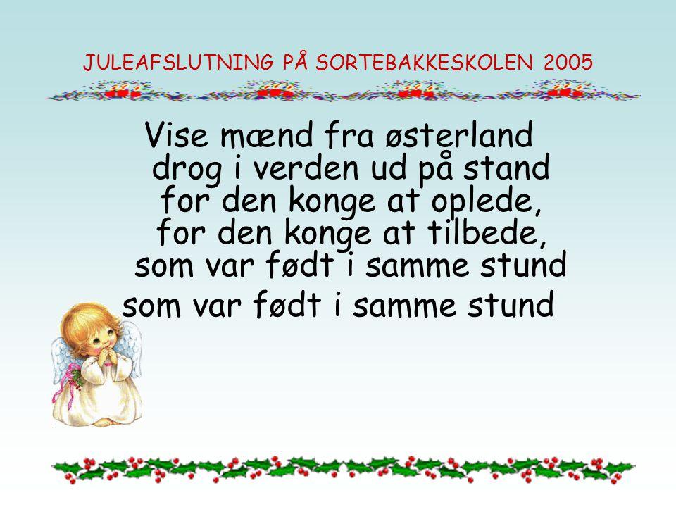 JULEAFSLUTNING PÅ SORTEBAKKESKOLEN 2005 Vise mænd fra østerland drog i verden ud på stand for den konge at oplede, for den konge at tilbede, som var f