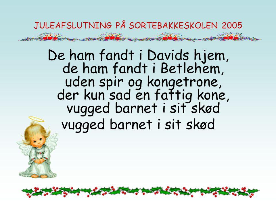 JULEAFSLUTNING PÅ SORTEBAKKESKOLEN 2005 De ham fandt i Davids hjem, de ham fandt i Betlehem, uden spir og kongetrone, der kun sad en fattig kone, vugg