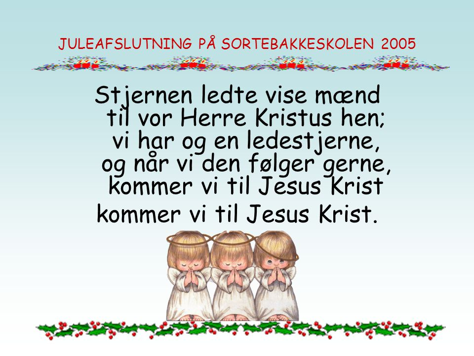 JULEAFSLUTNING PÅ SORTEBAKKESKOLEN 2005 Stjernen ledte vise mænd til vor Herre Kristus hen; vi har og en ledestjerne, og når vi den følger gerne, komm
