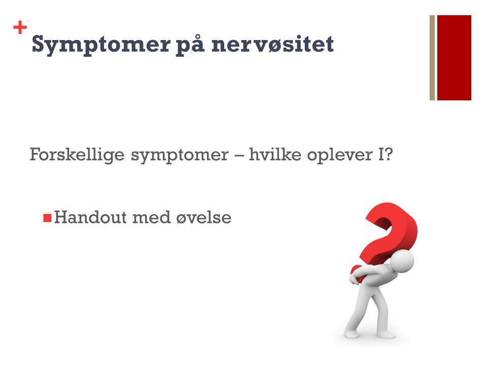 + Symptomer på nervøsitet Forskellige symptomer – hvilke oplever I Handout med øvelse