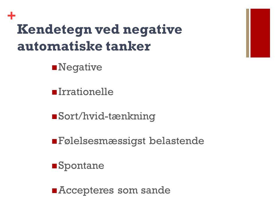 + Kendetegn ved negative automatiske tanker Negative Irrationelle Sort/hvid-tænkning Følelsesmæssigst belastende Spontane Accepteres som sande