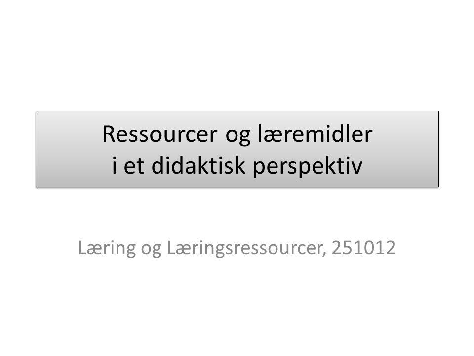 Ressourcer og læremidler i et didaktisk perspektiv Læring og Læringsressourcer, 251012