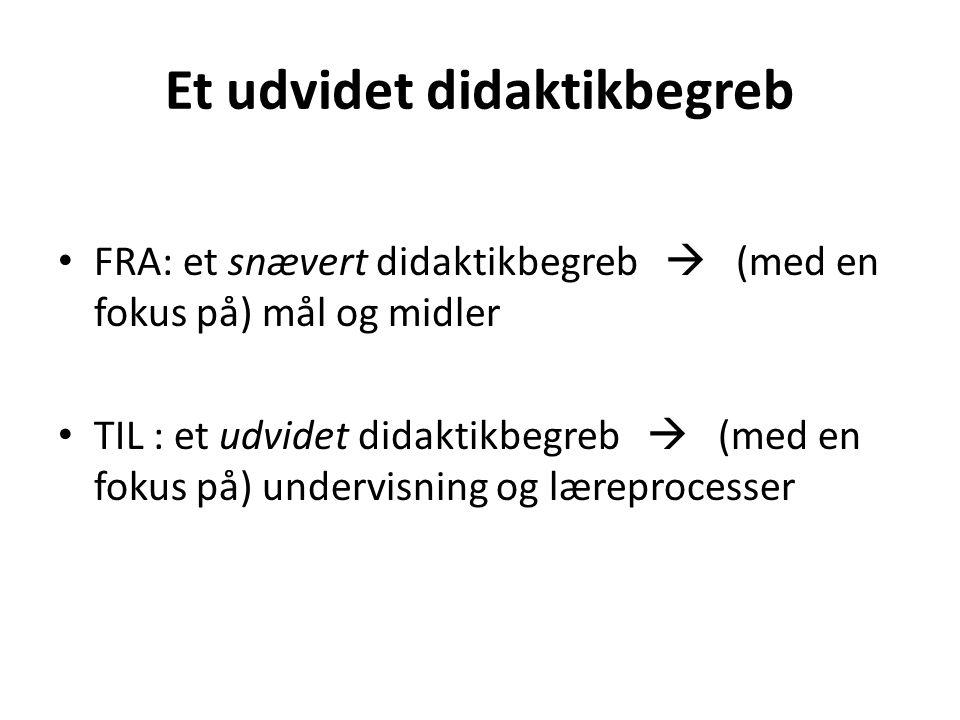 Et udvidet didaktikbegreb FRA: et snævert didaktikbegreb  (med en fokus på) mål og midler TIL : et udvidet didaktikbegreb  (med en fokus på) undervisning og læreprocesser