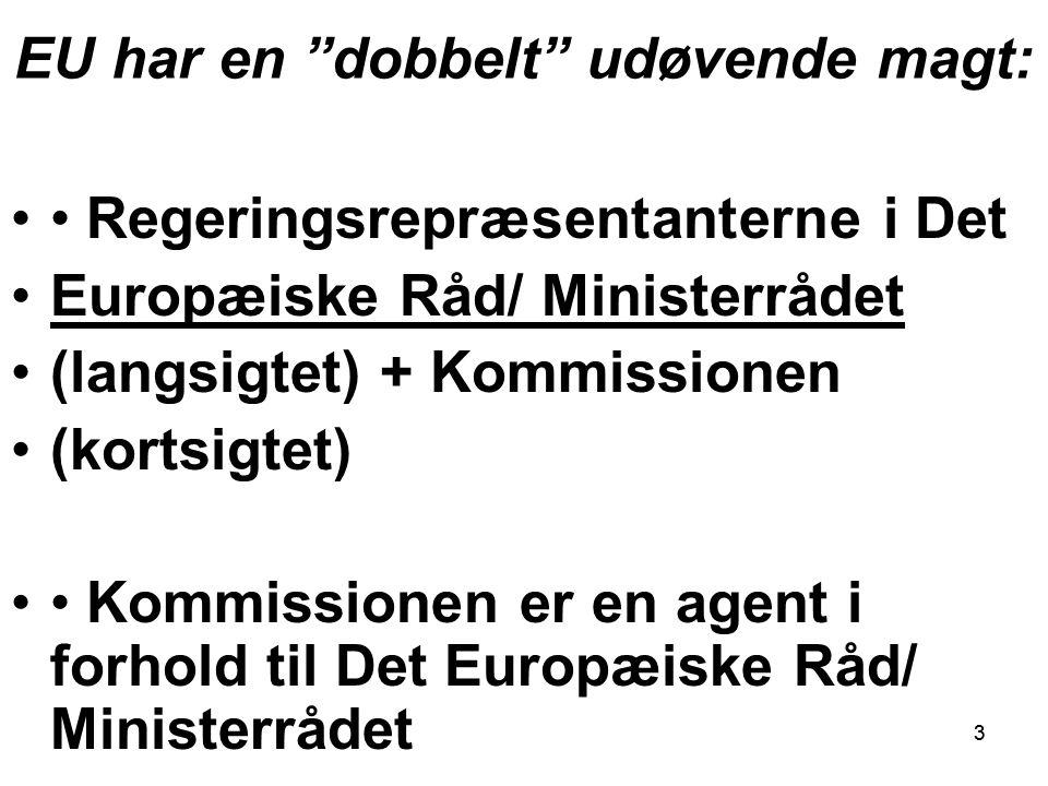 33 EU har en dobbelt udøvende magt: Regeringsrepræsentanterne i Det Europæiske Råd/ Ministerrådet (langsigtet) + Kommissionen (kortsigtet) Kommissionen er en agent i forhold til Det Europæiske Råd/ Ministerrådet