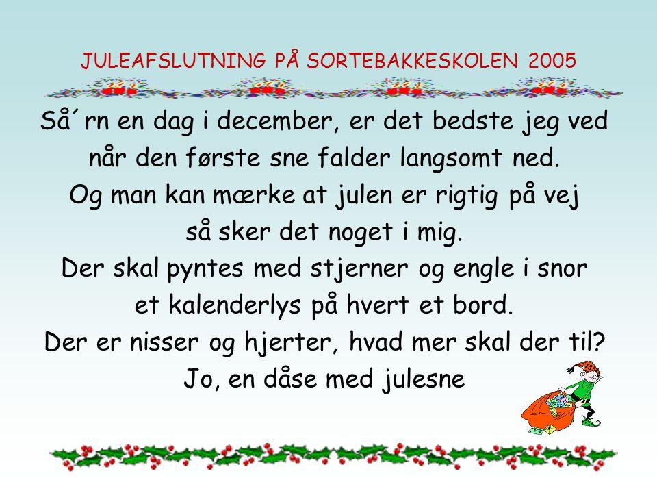 JULEAFSLUTNING PÅ SORTEBAKKESKOLEN 2005 Så´rn en dag i december, er det bedste jeg ved når den første sne falder langsomt ned.