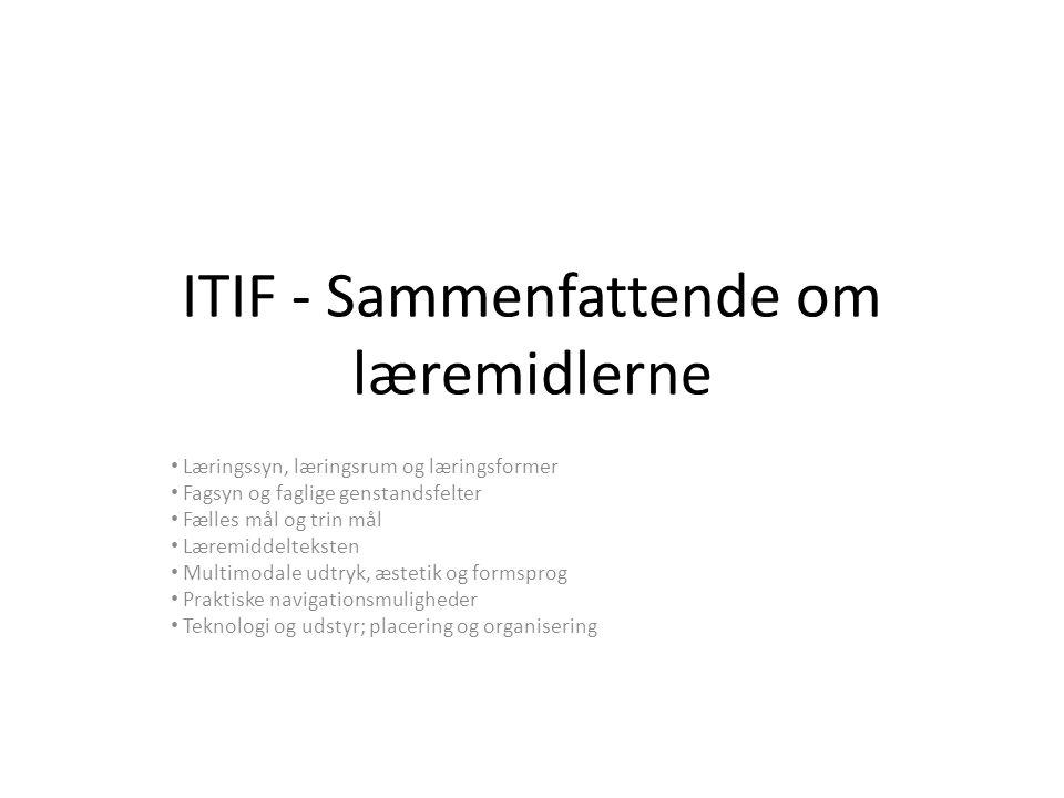 ITIF - Sammenfattende om læremidlerne Læringssyn, læringsrum og læringsformer Fagsyn og faglige genstandsfelter Fælles mål og trin mål Læremiddelteksten Multimodale udtryk, æstetik og formsprog Praktiske navigationsmuligheder Teknologi og udstyr; placering og organisering