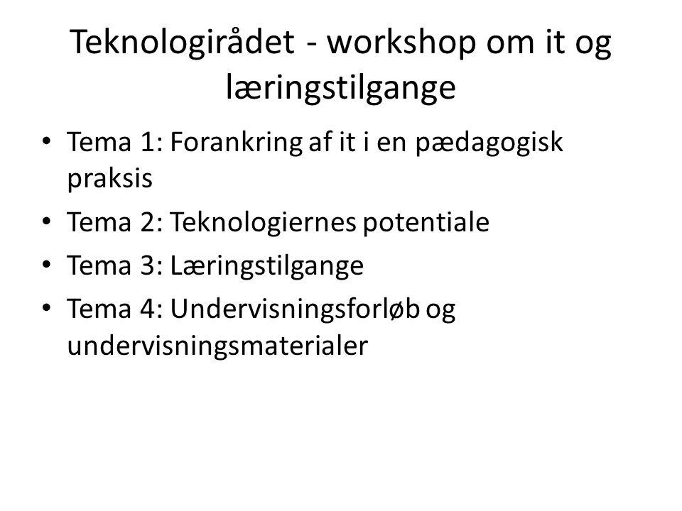 Teknologirådet - workshop om it og læringstilgange Tema 1: Forankring af it i en pædagogisk praksis Tema 2: Teknologiernes potentiale Tema 3: Læringstilgange Tema 4: Undervisningsforløb og undervisningsmaterialer